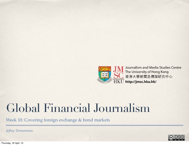 Jeffrey TimmermansGlobal Financial JournalismWeek 10: Covering foreign exchange & bond marketsThursday, 18 April, 13