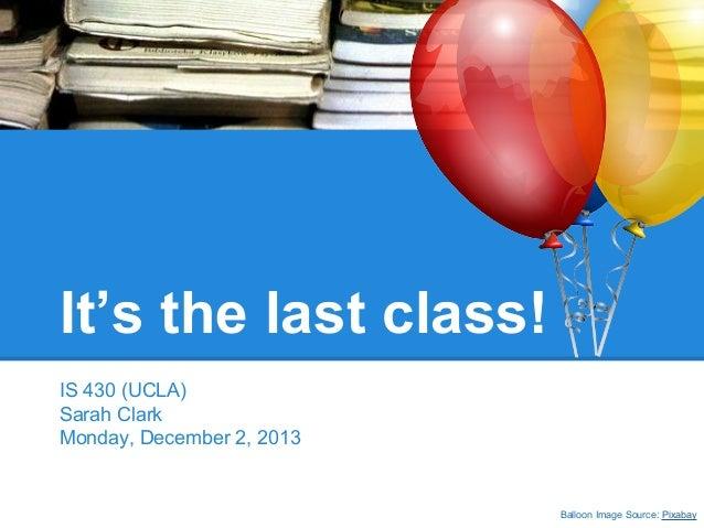 It's the last class! IS 430 (UCLA) Sarah Clark Monday, December 2, 2013  Balloon Image Source: Pixabay