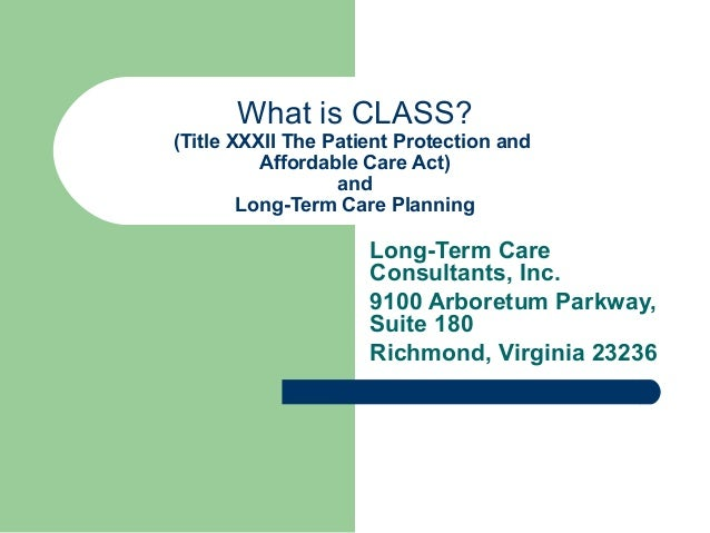 What is CLASS? (Title XXXII The Patient Protection and Affordable Care Act) and Long-Term Care Planning Long-Term Care Con...