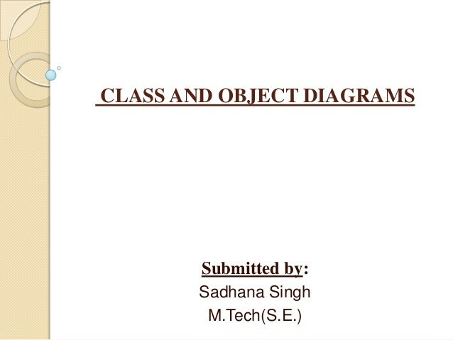 CLASS AND OBJECT DIAGRAMS Submitted by: Sadhana Singh M.Tech(S.E.)
