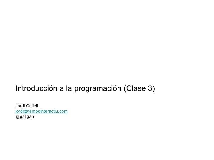 <ul><li>Introducción a la programación (Clase 3)  </li></ul><ul><li>Jordi Collell </li></ul><ul><li>[email_address] </li><...