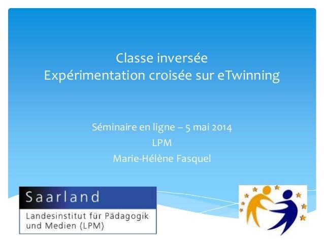 Classe inversée Expérimentation croisée sur eTwinning Séminaire en ligne – 5 mai 2014 LPM Marie-Hélène Fasquel
