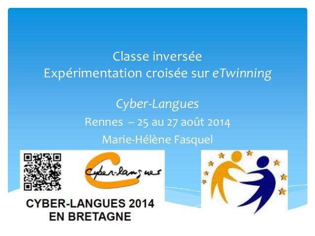 Classe inversée  Expérimentation croisée sur eTwinning  Cyber-Langues  Rennes -- 25 au 27 août 2014  Marie-Hélène Fasquel