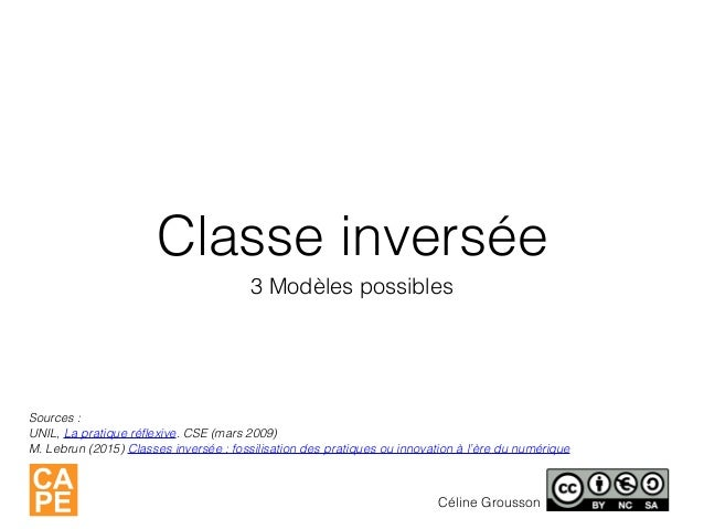 Classe inversée 3 Modèles possibles Céline Grousson Sources : UNIL, La pratique réflexive. CSE (mars 2009) M. Lebrun (2015)...