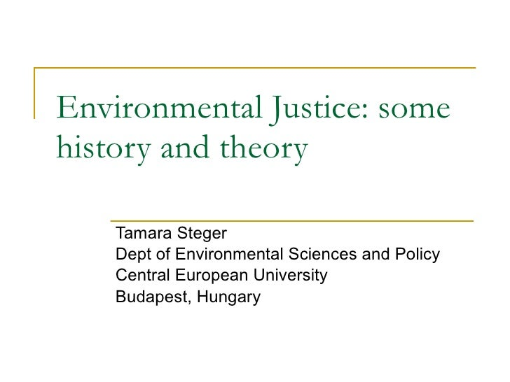 Environmental Justice : some history and theory Tamara Steger Dept of Environmental Sciences and Policy Central European U...