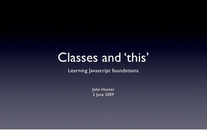Classes and 'this'   Learning Javascript foundations               John Hunter              2 June 2009                   ...