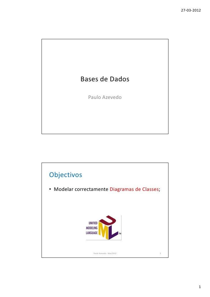 27-03-2012            Bases de Dados               Paulo AzevedoObjectivos• Modelar correctamente Diagramas de Classes;   ...