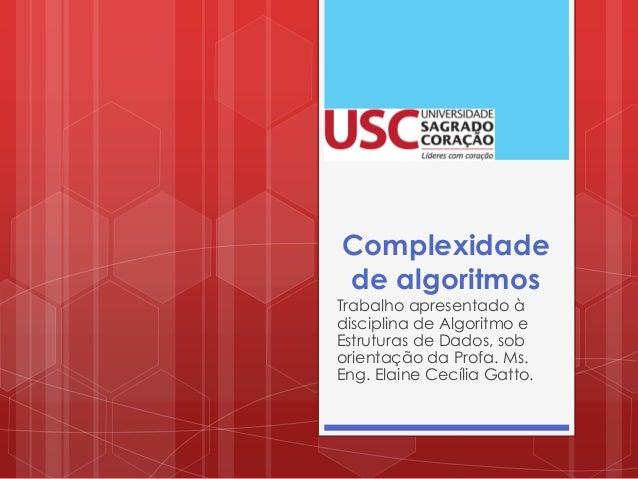 Complexidade de algoritmos Trabalho apresentado à disciplina de Algoritmo e Estruturas de Dados, sob orientação da Profa. ...