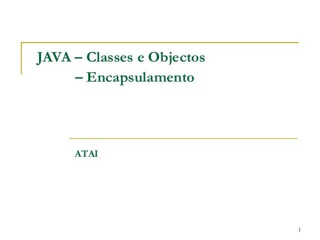 JAVA – Classes e Objectos     – Encapsulamento     ATAI                            1