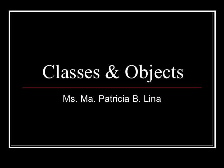 Classes & Objects Ms. Ma. Patricia B. Lina