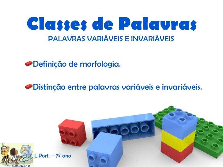<ul><li>Definição de morfologia. </li></ul><ul><li>Distinção entre palavras variáveis e invariáveis. </li></ul>Classes de ...