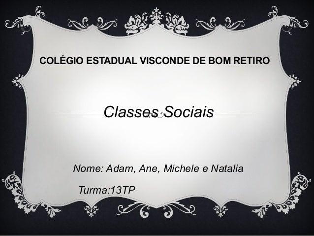 COLÉGIO ESTADUAL VISCONDE DE BOM RETIRO  Classes Sociais  Nome: Adam, Ane, Michele e Natalia  Turma:13TP