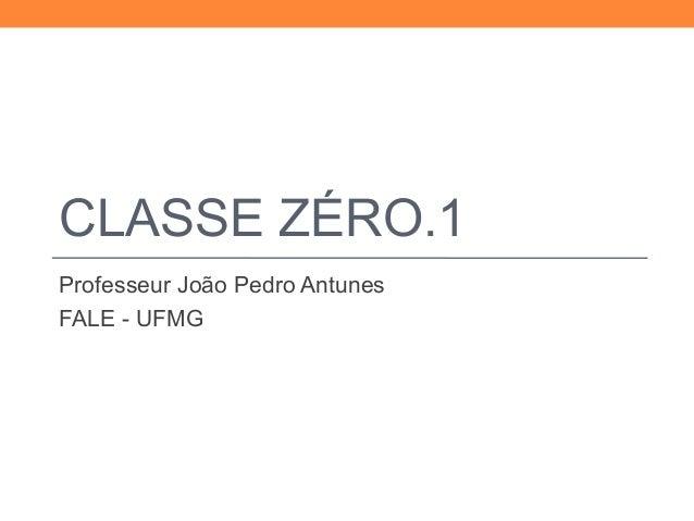 CLASSE ZÉRO.1  Professeur João Pedro Antunes  FALE - UFMG