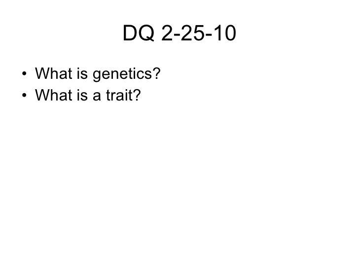 DQ 2-25-10 <ul><li>What is genetics? </li></ul><ul><li>What is a trait? </li></ul>