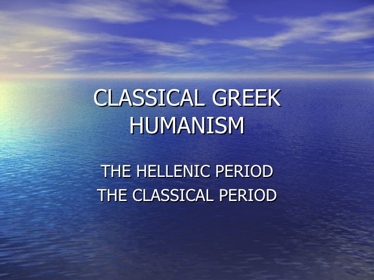 CLASSICAL GREEK HUMANISM THE HELLENIC PERIOD THE CLASSICAL PERIOD
