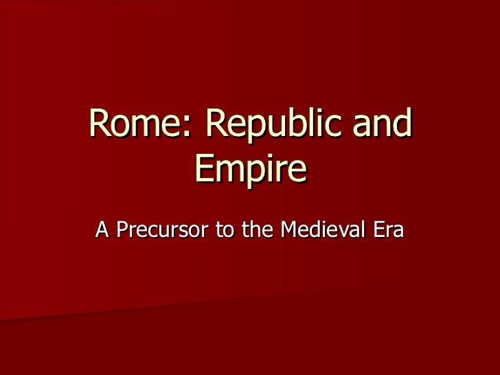 Rome: Republic and Empire A Precursor to the Medieval Era