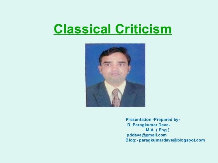 Classical Criticism   Presentation -Prepared by- D. Paragkumar Dave- M.A. ( Eng.) [email_address] Blog:- paragkumardave@bl...