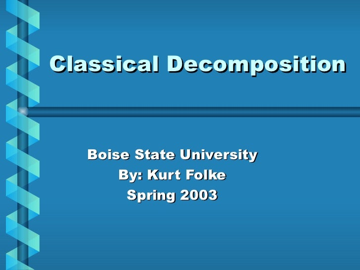 Classical Decomposition Boise State University By: Kurt Folke Spring 2003