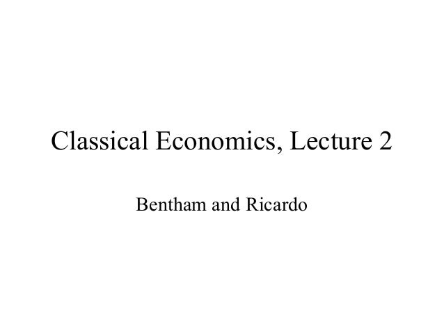 Classical Economics, Lecture 2 Bentham and Ricardo