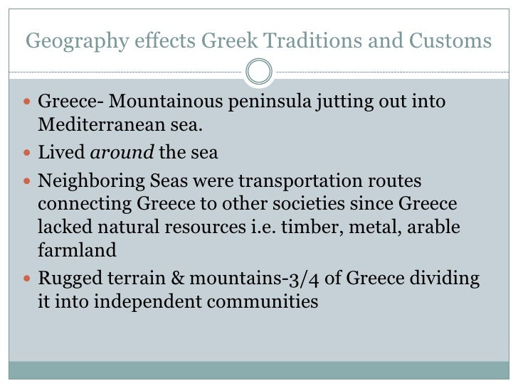 Geography effects Greek Traditions and Customs<br />Greece- Mountainous peninsula jutting out into Mediterranean sea.<br /...