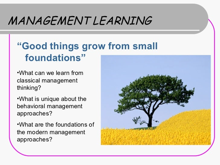"MANAGEMENT LEARNING ""Good things grow from small  foundations"" •What can we learn from classical management thinking? •Wha..."