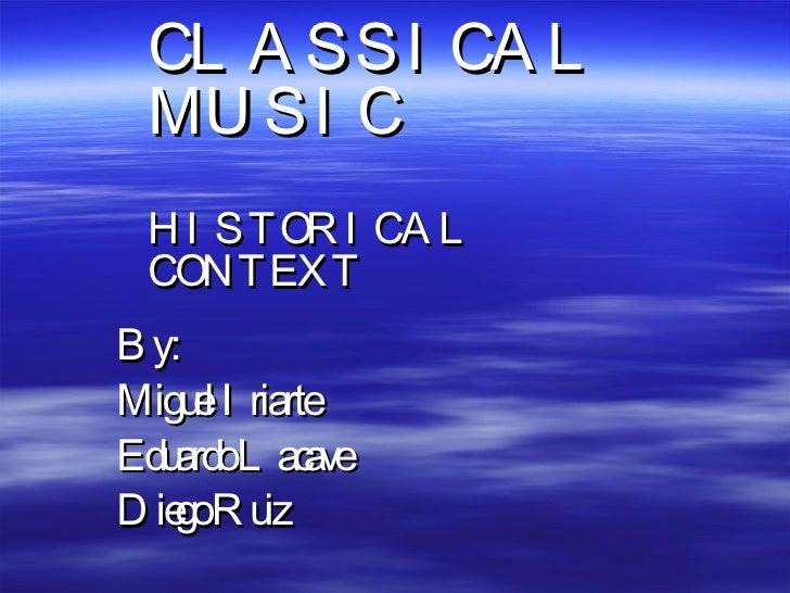 By: Miguel Iriarte Eduardo Lacave Diego Ruiz CLASSICAL MUSIC HISTORICAL CONTEXT