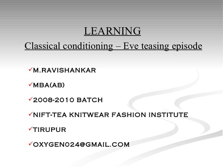Classical conditioning – Eve teasing episode <ul><li>M.RAVISHANKAR </li></ul><ul><li>MBA(AB) </li></ul><ul><li>2008-2010 B...