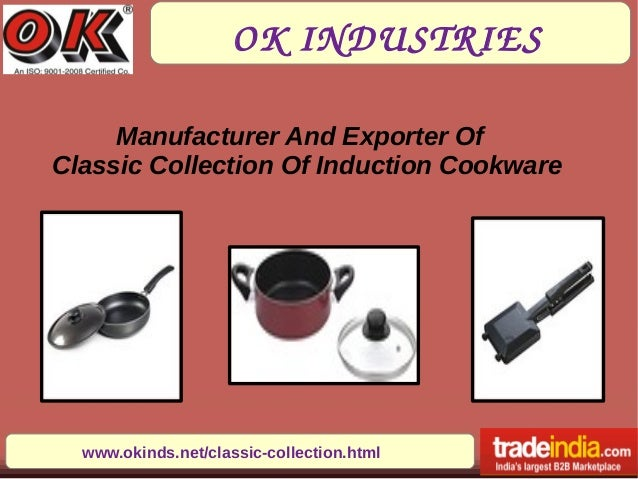 OKINDUSTRIES www.okinds.net/classic-collection.html Manufacturer And Exporter Of Classic Collection Of Induction Cookware
