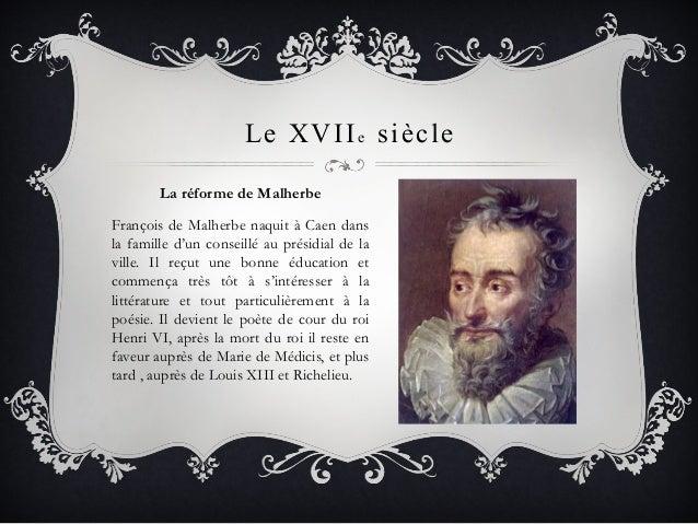 Le XVIIe siècle La réforme de Malherbe François de Malherbe naquit à Caen dans la famille d'un conseillé au présidial de l...
