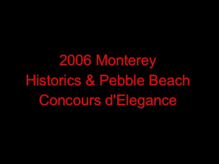 <ul><li>2006 Monterey  </li></ul><ul><li>Historics & Pebble Beach  </li></ul><ul><li>Concours d'Elegance  </li></ul>