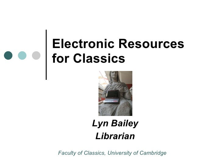 Electronic Resources for Classics Lyn Bailey Librarian Faculty of Classics, University of Cambridge