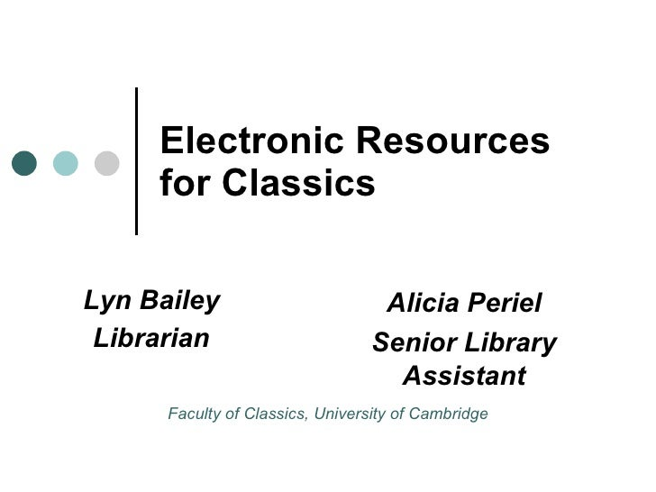 Electronic Resources for Classics Lyn Bailey Librarian Alicia Periel Senior Library Assistant Faculty of Classics, Univers...