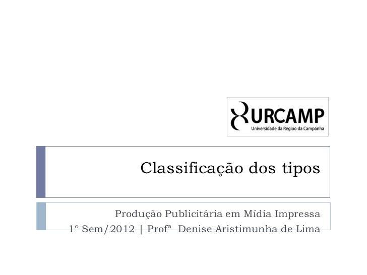 Classificação dos tipos        Produção Publicitária em Mídia Impressa1º Sem/2012   Profª Denise Aristimunha de Lima