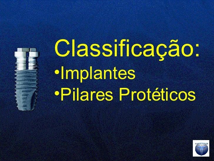 <ul><li>Classificação:   </li></ul><ul><li>Implantes </li></ul><ul><li>Pilares Protéticos </li></ul>
