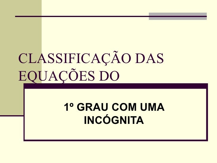 CLASSIFICAÇÃO DASEQUAÇÕES DO     1º GRAU COM UMA         INCÓGNITA