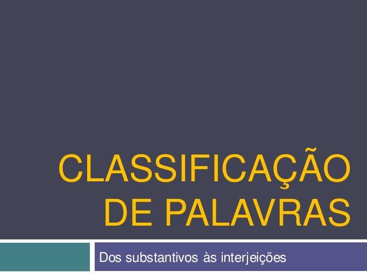 CLASSIFICAÇÃO  DE PALAVRAS Dos substantivos às interjeições