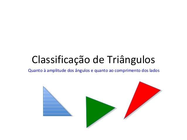 Classificação de Triângulos Quanto à amplitude dos ângulos e quanto ao comprimento dos lados