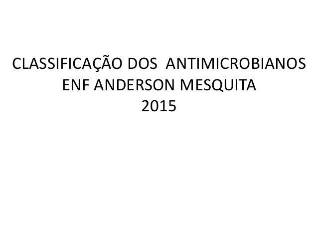 CLASSIFICAÇÃO DOS ANTIMICROBIANOS ENF ANDERSON MESQUITA 2015