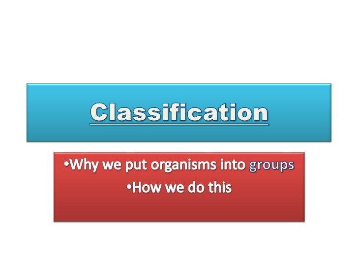 Classification<br /><ul><li>Why we put organisms into groups
