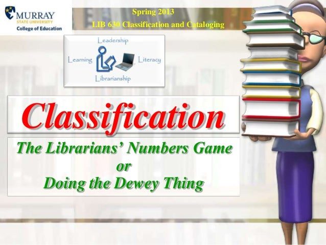 Spring 2013         LIB 630 Classification and CatalogingClassificationThe Librarians' Numbers Game              or    Doi...