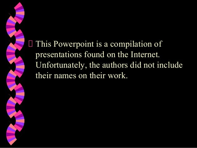 This Powerpoint is a compilation of presentations found on the Internet. Unfortunately, the authors did not include their ...