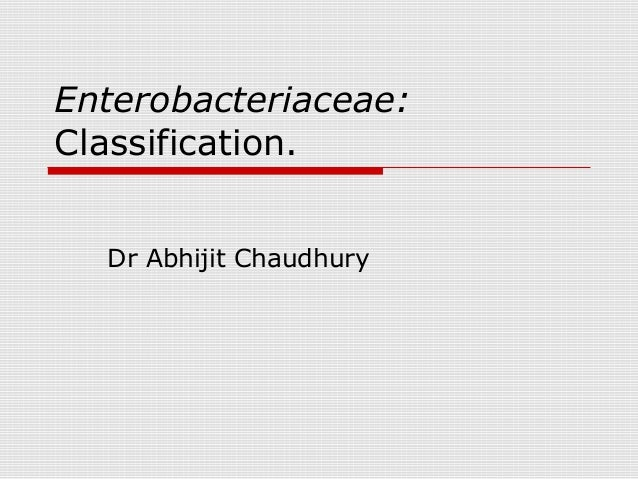 Enterobacteriaceae: Classification. Dr Abhijit Chaudhury