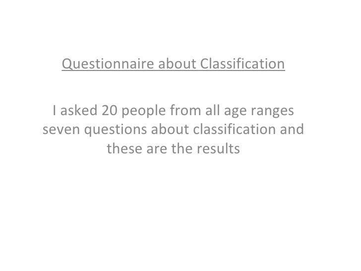 Questionnaire about Classification I asked 20 people from all age ranges seven questions about classification and these ar...