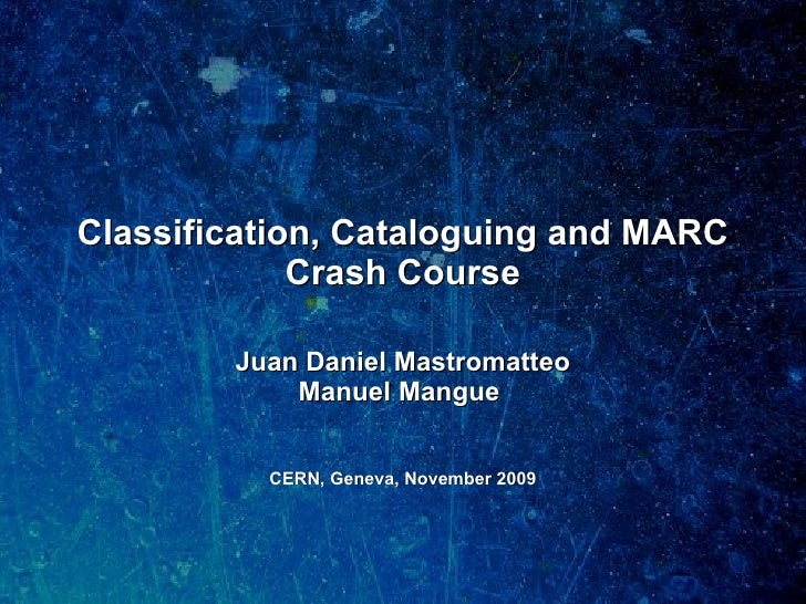 Classification, Cataloguing and MARC Crash Course Juan Daniel Mastromatteo Manuel Mangue  CERN, Geneva, November 2009