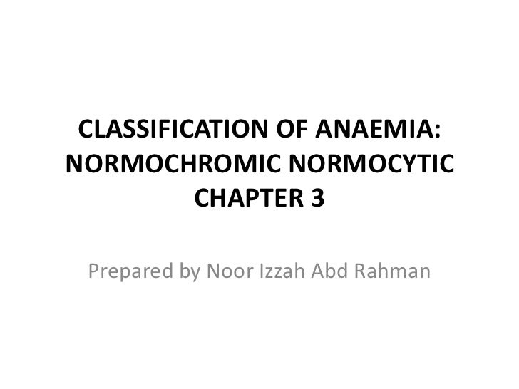 CLASSIFICATION OF ANAEMIA:NORMOCHROMIC NORMOCYTIC          CHAPTER 3 Prepared by Noor Izzah Abd Rahman