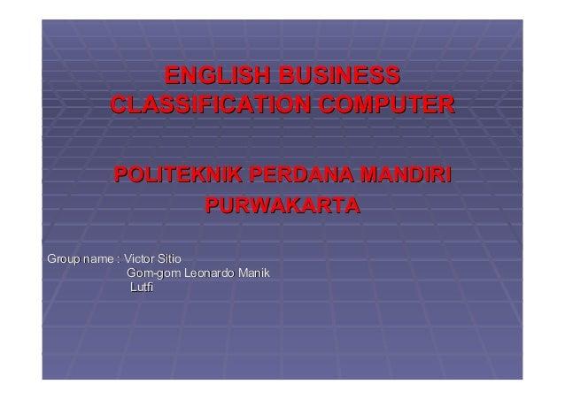 ENGLISH BUSINESSENGLISH BUSINESS CLASSIFICATION COMPUTERCLASSIFICATION COMPUTER POLITEKNIK PERDANA MANDIRIPOLITEKNIK PERDA...