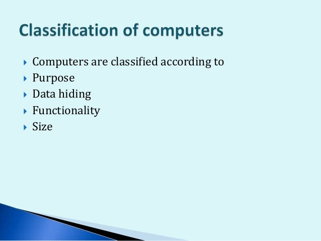  Computers are classified according to  Purpose  Data hiding  Functionality  Size