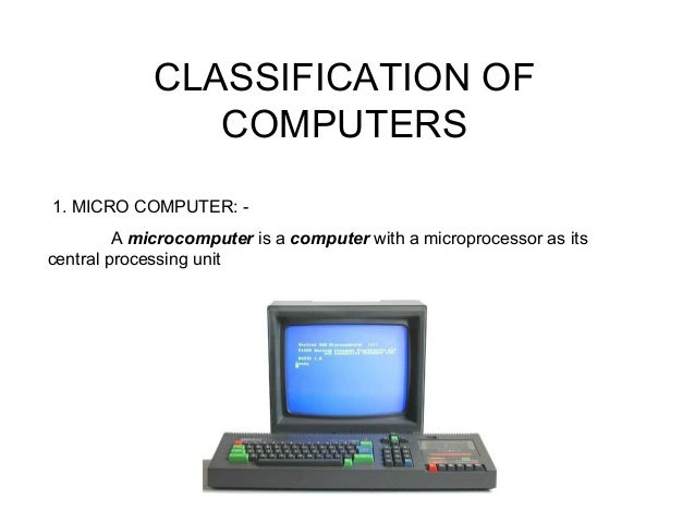 CLASSIFICATION OF COMPUTERS 1. MICRO COMPUTER: - A microcomputer is a computer with a microprocessor as its central proces...