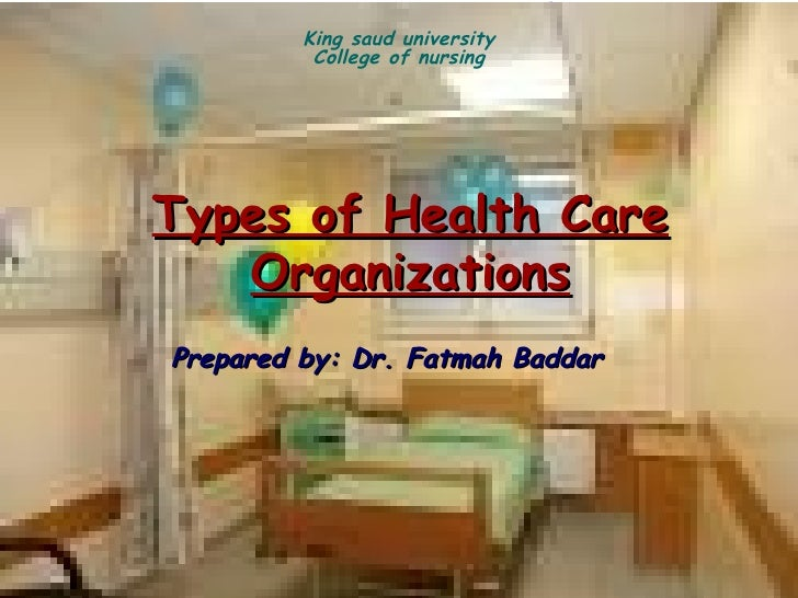 King saud university          College of nursingTypes of Health Care   OrganizationsPrepared by: Dr. Fatmah Baddar