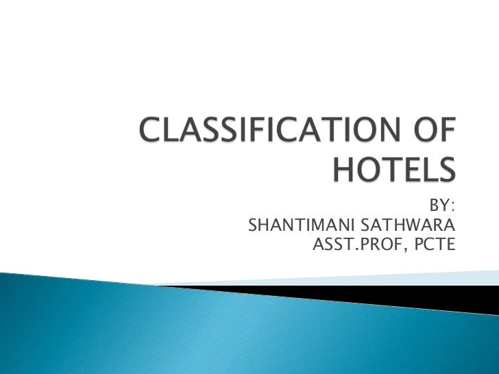 CLASSIFICATION OF HOTELS<br />BY:<br />SHANTIMANI SATHWARA<br />ASST.PROF, PCTE<br />